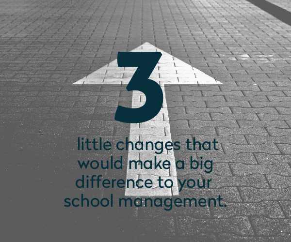 3 Little Changes that Would Make a Big Difference to your School Management